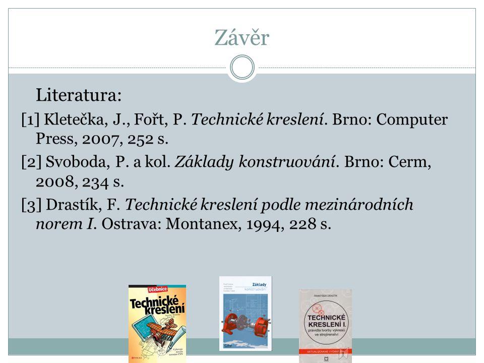Závěr Literatura: [1] Kletečka, J., Fořt, P. Technické kreslení. Brno: Computer Press, 2007, 252 s.